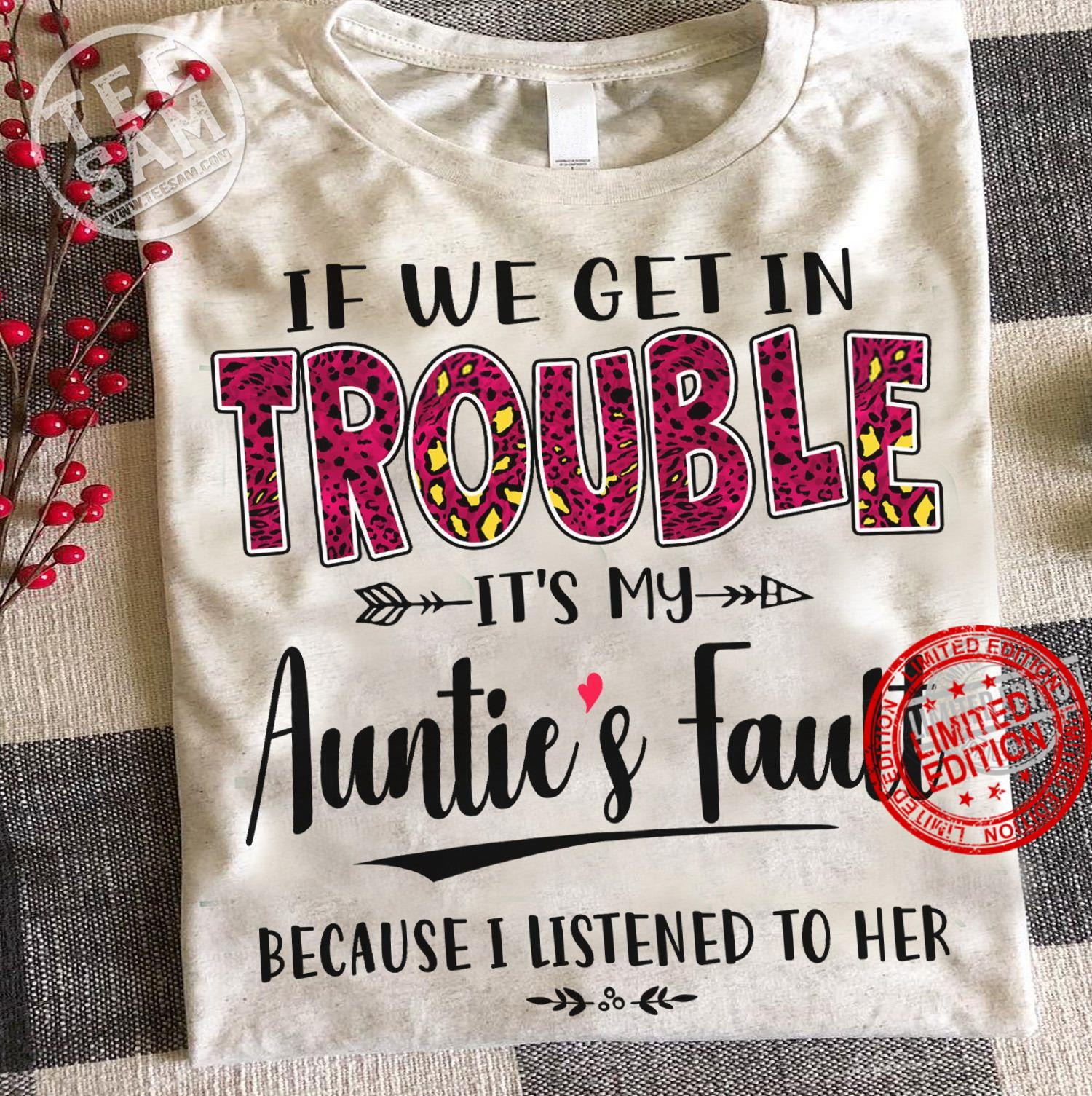 If We Get In Trouble It's My Aunite's Fault Because I Listened To Her Shirt
