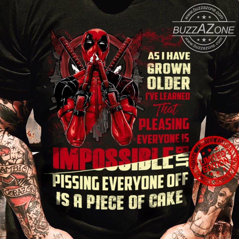 As I Have Grown Older I've Learned That Pleasing Everyone Is Impossible Pissing Everyone Off Is A Piece Of Cake Shirt