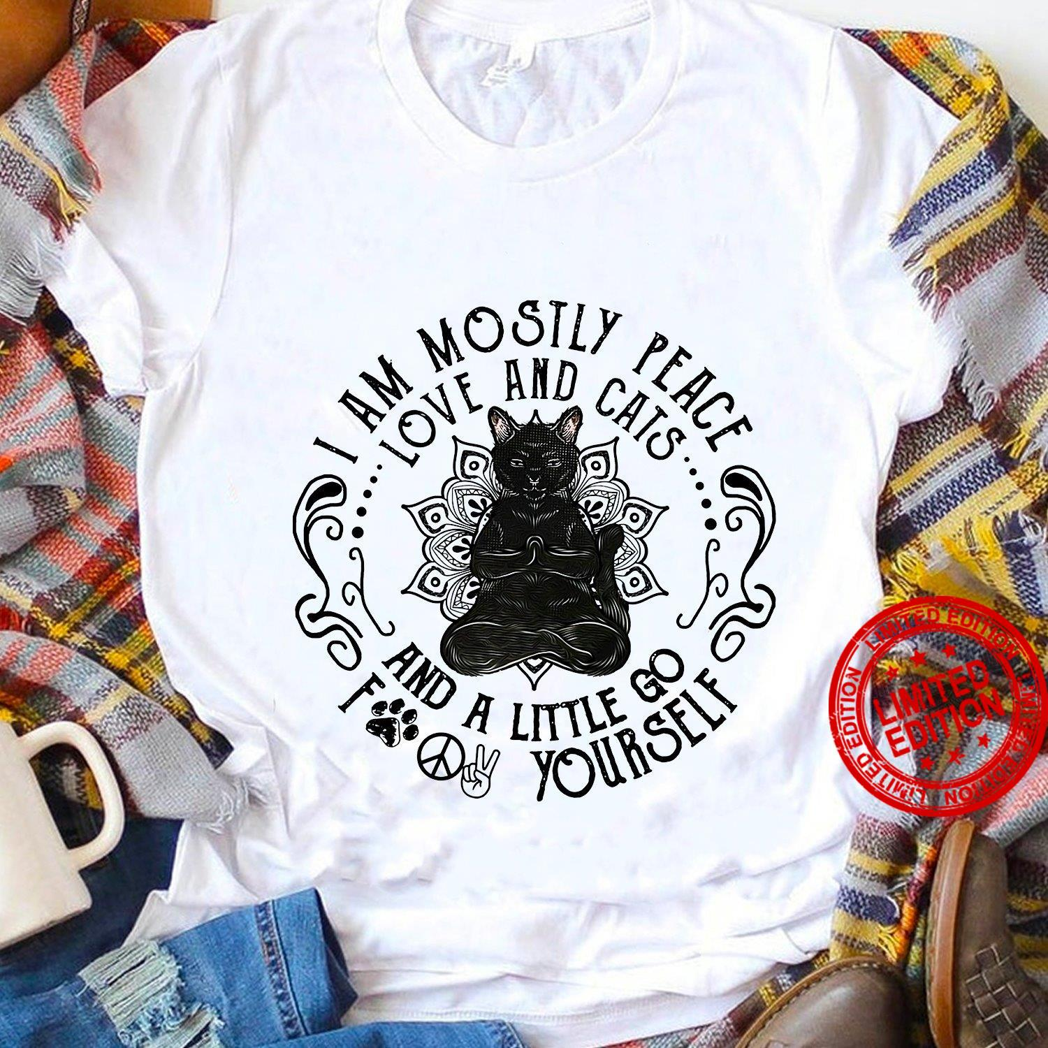 I Am Mostly Peace Love And Cats And A Little Go Fuck Yourself Shirt