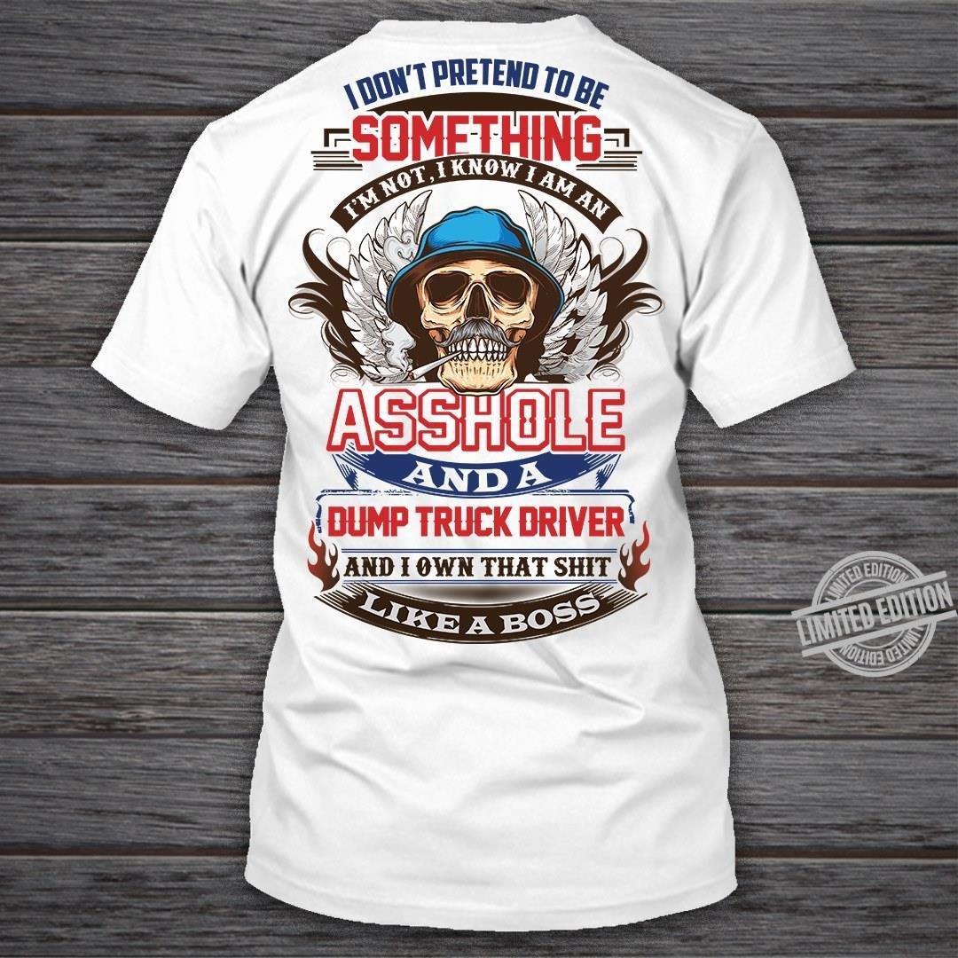 I Don't Pretend To Be Something Asshole And A Dump Truck Driver Likes A Boss Shirt