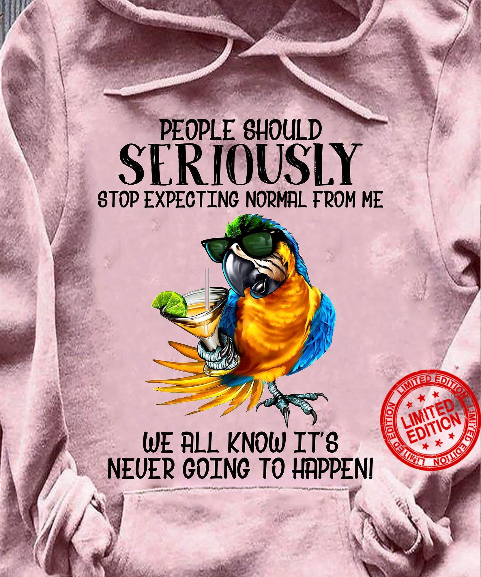People Should Seriously Stop Excepting Normal From Me We All Know It's Never Going To Happen Shirt