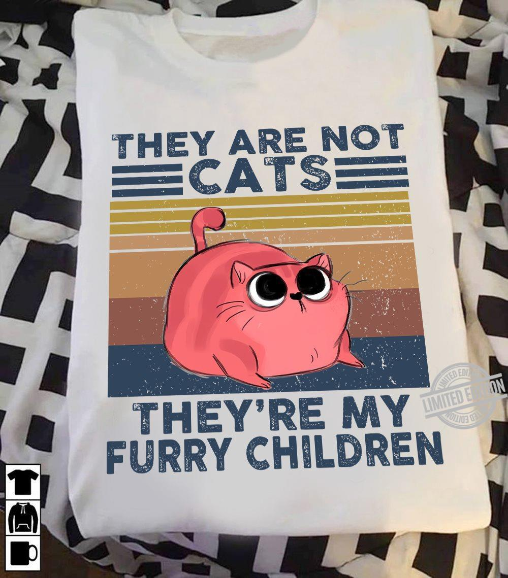 They Are Not Cats They're My Furry Children Shirt