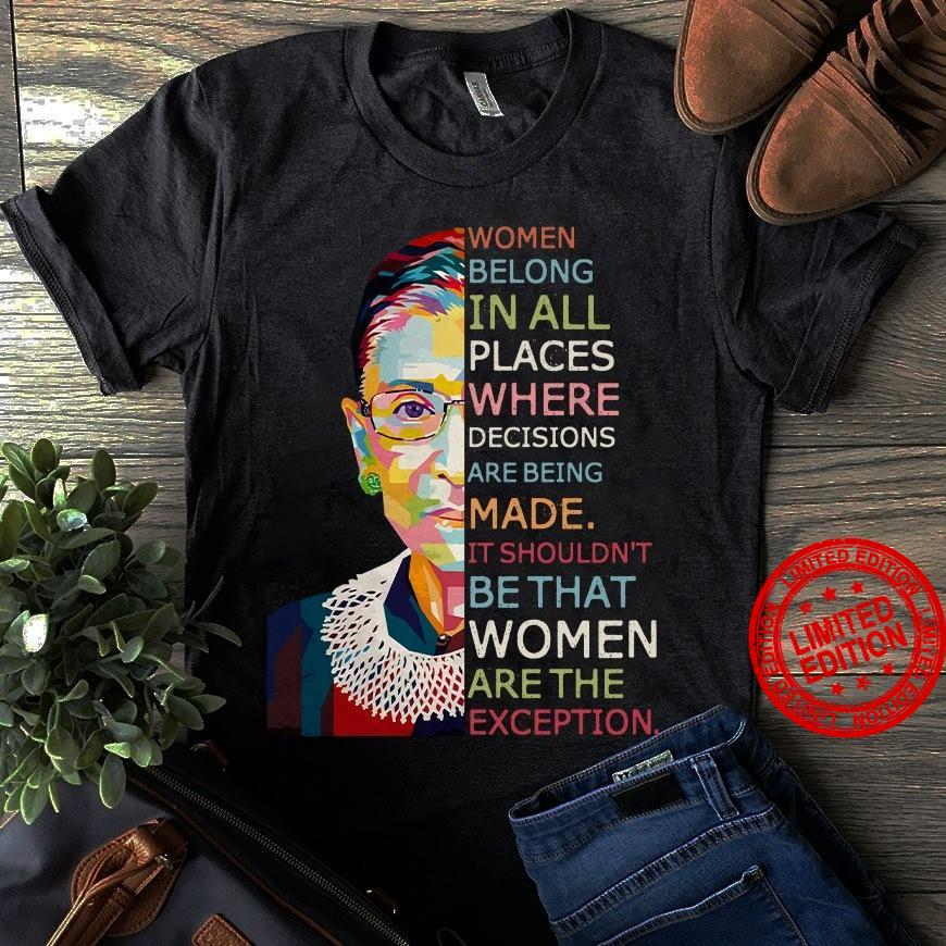 Women Belong In All Places Where Decisions Are Being Made It Shouldn't Be That Women Are The Exception Shirt