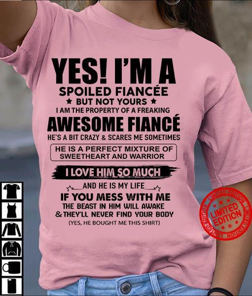 Yes I'm A Spoiled Fiancee Awesome Fiance I Love Him So Much If You Mess With Me Shirt